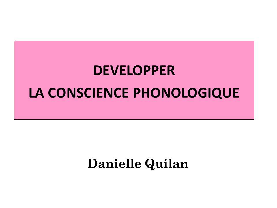DEVELOPPER LA CONSCIENCE PHONOLOGIQUE Danielle Quilan