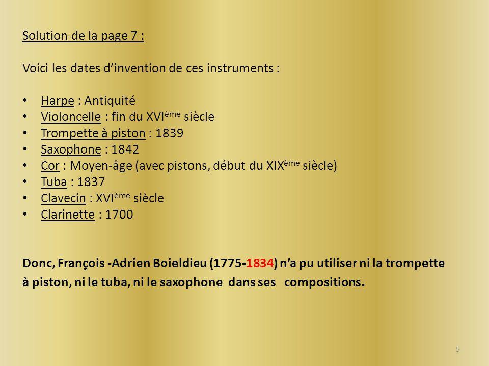 Solution de la page 7 : Voici les dates d'invention de ces instruments : Harpe : Antiquité Violoncelle : fin du XVI ème siècle Trompette à piston : 1839 Saxophone : 1842 Cor : Moyen-âge (avec pistons, début du XIX ème siècle) Tuba : 1837 Clavecin : XVI ème siècle Clarinette : 1700 Donc, François -Adrien Boieldieu (1775-1834) n'a pu utiliser ni la trompette à piston, ni le tuba, ni le saxophone dans ses compositions.