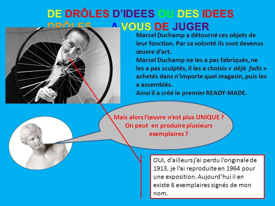 DE DRÔLES D'IDEES OU DES IDEES DRÔLES …. A VOUS DE JUGER Marcel Duchamp a détourné ces objets de leur fonction. Par sa volonté ils sont devenus œuvre