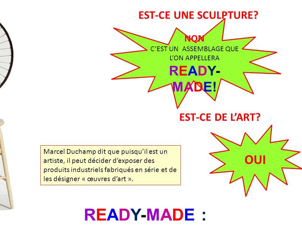 EST-CE UNE SCULPTURE? NON C'EST UN ASSEMBLAGE QUE L'ON APPELLERA READY- MADE! READY-MADE : « déjà fait » EST-CE DE L'ART? OUI Marcel Duchamp dit que p