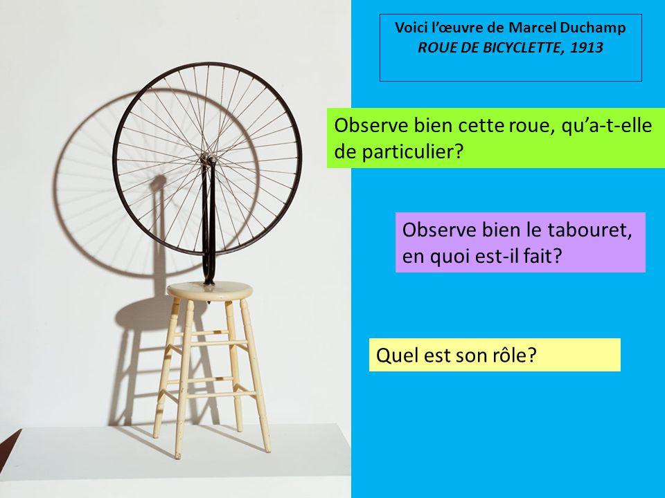 Voici l'œuvre de Marcel Duchamp ROUE DE BICYCLETTE, 1913 Observe bien cette roue, qu'a-t-elle de particulier? Observe bien le tabouret, en quoi est-il