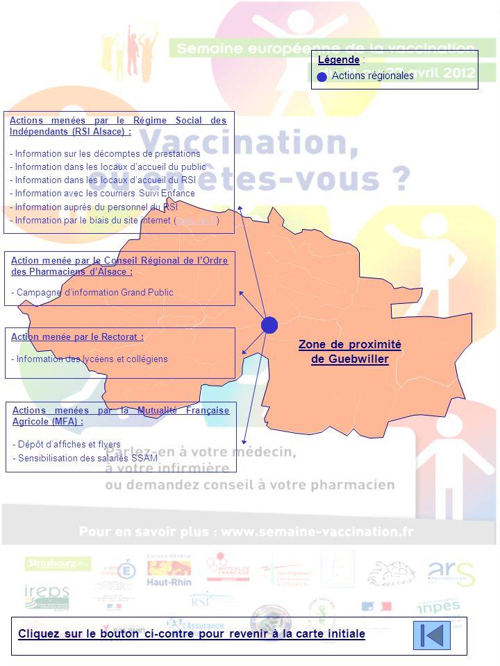 Cliquez sur le bouton ci-contre pour revenir à la carte initiale Légende : Actions régionales Zone de proximité de Guebwiller Actions menées par le Régime Social des Indépendants (RSI Alsace) : - Information sur les décomptes de prestations - Information dans les locaux d'accueil du public - Information dans les locaux d'accueil du RSI - Information avec les courriers Suivi Enfance - Information auprès du personnel du RSI - Information par le biais du site internet (www.rsi.fr)www.rsi.fr Action menée par le Conseil Régional de l'Ordre des Pharmaciens d'Alsace : - Campagne d'information Grand Public Action menée par le Rectorat : - Information des lycéens et collégiens Actions menées par la Mutualité Française Agricole (MFA) : - Dépôt d'affiches et flyers - Sensibilisation des salariés SSAM