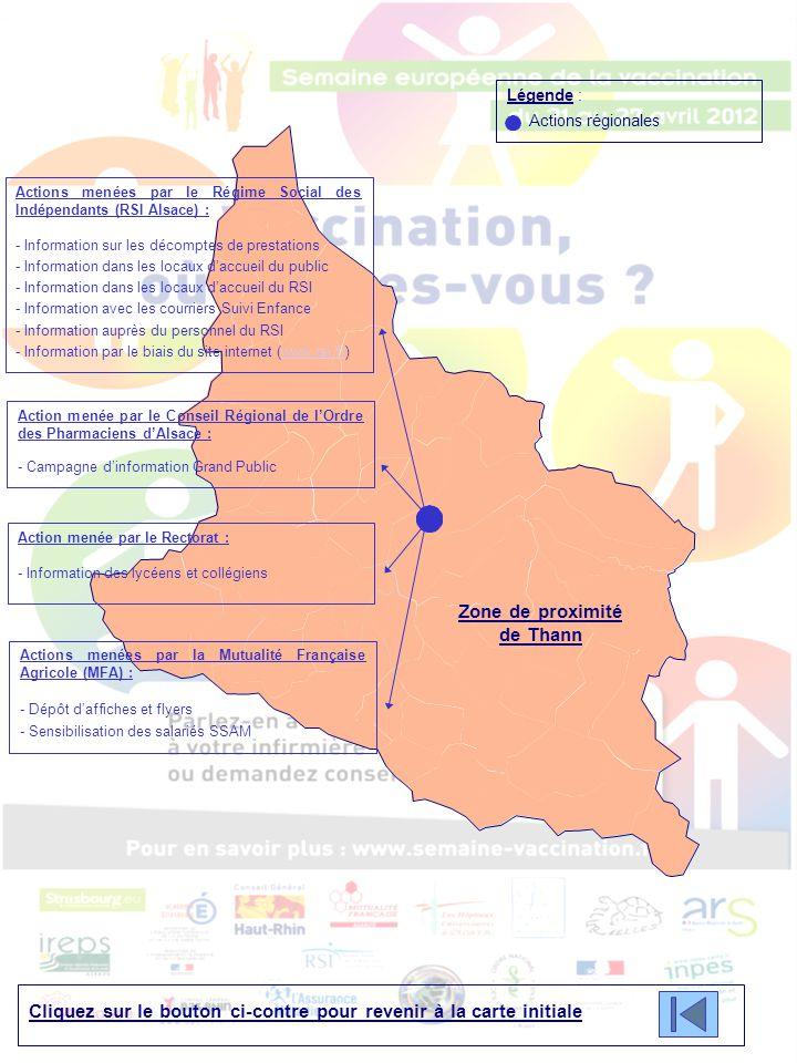 Cliquez sur le bouton ci-contre pour revenir à la carte initiale Légende : Actions régionales Zone de proximité de Thann Actions menées par le Régime Social des Indépendants (RSI Alsace) : - Information sur les décomptes de prestations - Information dans les locaux d'accueil du public - Information dans les locaux d'accueil du RSI - Information avec les courriers Suivi Enfance - Information auprès du personnel du RSI - Information par le biais du site internet (www.rsi.fr)www.rsi.fr Action menée par le Conseil Régional de l'Ordre des Pharmaciens d'Alsace : - Campagne d'information Grand Public Action menée par le Rectorat : - Information des lycéens et collégiens Actions menées par la Mutualité Française Agricole (MFA) : - Dépôt d'affiches et flyers - Sensibilisation des salariés SSAM
