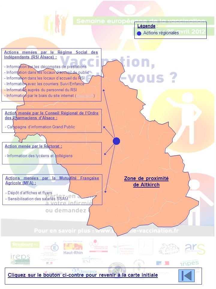 Cliquez sur le bouton ci-contre pour revenir à la carte initiale Légende : Actions régionales Zone de proximité de Altkirch Actions menées par le Régime Social des Indépendants (RSI Alsace) : - Information sur les décomptes de prestations - Information dans les locaux d'accueil du public - Information dans les locaux d'accueil du RSI - Information avec les courriers Suivi Enfance - Information auprès du personnel du RSI - Information par le biais du site internet (www.rsi.fr)www.rsi.fr Action menée par le Conseil Régional de l'Ordre des Pharmaciens d'Alsace : - Campagne d'information Grand Public Action menée par le Rectorat : - Information des lycéens et collégiens Actions menées par la Mutualité Française Agricole (MFA) : - Dépôt d'affiches et flyers - Sensibilisation des salariés SSAM