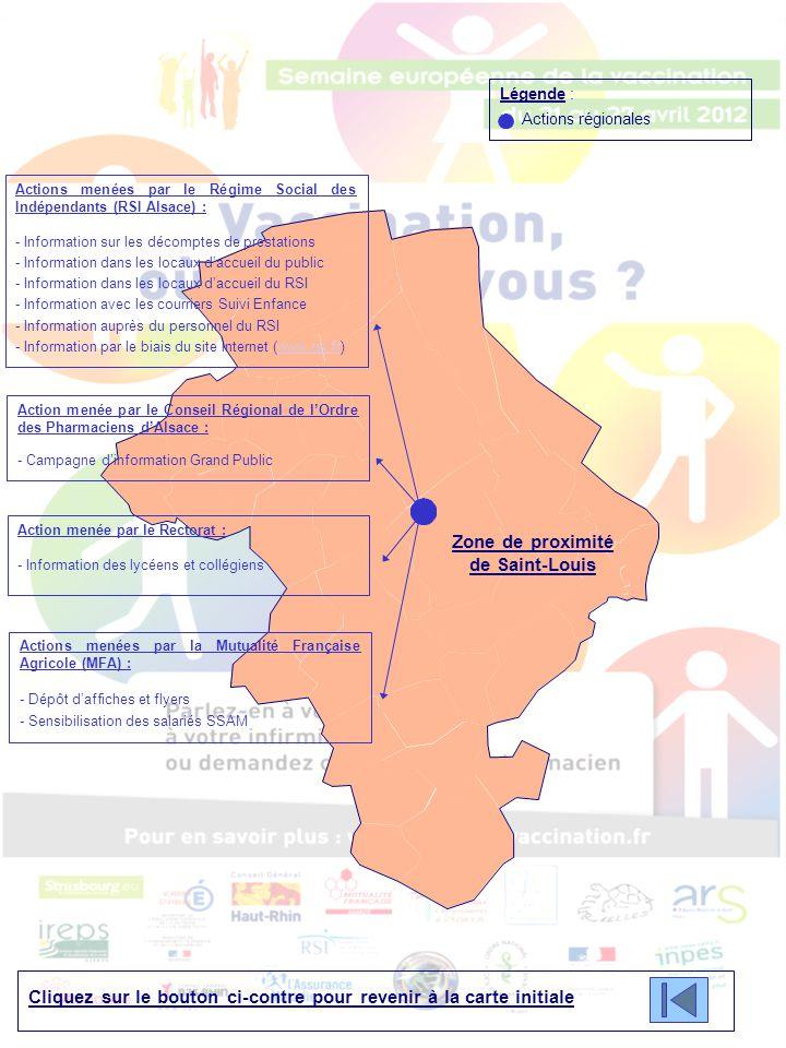 Cliquez sur le bouton ci-contre pour revenir à la carte initiale Légende : Actions régionales Zone de proximité de Saint-Louis Actions menées par le Régime Social des Indépendants (RSI Alsace) : - Information sur les décomptes de prestations - Information dans les locaux d'accueil du public - Information dans les locaux d'accueil du RSI - Information avec les courriers Suivi Enfance - Information auprès du personnel du RSI - Information par le biais du site internet (www.rsi.fr)www.rsi.fr Action menée par le Conseil Régional de l'Ordre des Pharmaciens d'Alsace : - Campagne d'information Grand Public Action menée par le Rectorat : - Information des lycéens et collégiens Actions menées par la Mutualité Française Agricole (MFA) : - Dépôt d'affiches et flyers - Sensibilisation des salariés SSAM