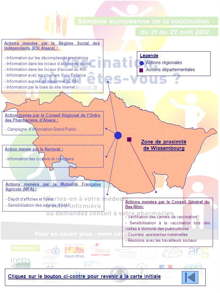 Légende : Actions régionales Actions départementales Zone de proximité de Haguenau Cliquez sur le bouton ci-contre pour revenir à la carte initiale Actions menées par le Régime Social des Indépendants (RSI Alsace) : - Information sur les décomptes de prestations - Information dans les locaux d'accueil du public - Information dans les locaux d'accueil du RSI - Information avec les courriers Suivi Enfance - Information auprès du personnel du RSI - Information par le biais du site internet (www.rsi.fr)www.rsi.fr Action menée par le Conseil Régional de l'Ordre des Pharmaciens d'Alsace : - Campagne d'information Grand Public Action menée par le Rectorat : - Information des lycéens et collégiens Actions menées par la Mutualité Française Agricole (MFA) : - Dépôt d'affiches et flyers - Sensibilisation des salariés SSAM Actions menées par le Conseil Général du Bas-Rhin: - Vérification des carnets de vaccination - Sensibilisation à la vaccination lors des visites à domicile des puéricultrices - Courriers assistantes maternelles - Réunions avec les travailleurs sociaux