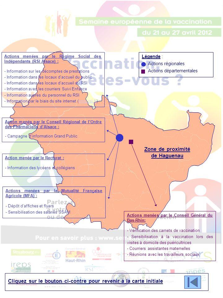 Cliquez sur le bouton ci-contre pour revenir à la carte initiale Légende : Actions régionales Actions départementales Zone de proximité de Saverne Actions menées par le Régime Social des Indépendants (RSI Alsace) : - Information sur les décomptes de prestations - Information dans les locaux d'accueil du public - Information dans les locaux d'accueil du RSI - Information avec les courriers Suivi Enfance - Information auprès du personnel du RSI - Information par le biais du site internet (www.rsi.fr)www.rsi.fr Action menée par le Conseil Régional de l'Ordre des Pharmaciens d'Alsace : - Campagne d'information Grand Public Action menée par le Rectorat : - Information des lycéens et collégiens Actions menées par la Mutualité Française Agricole (MFA) : - Dépôt d'affiches et flyers - Sensibilisation des salariés SSAM Actions menées par le Conseil Général du Bas-Rhin: - Vérification des carnets de vaccination - Sensibilisation à la vaccination lors des visites à domicile des puéricultrices - Courriers assistantes maternelles - Réunions avec les travailleurs sociaux
