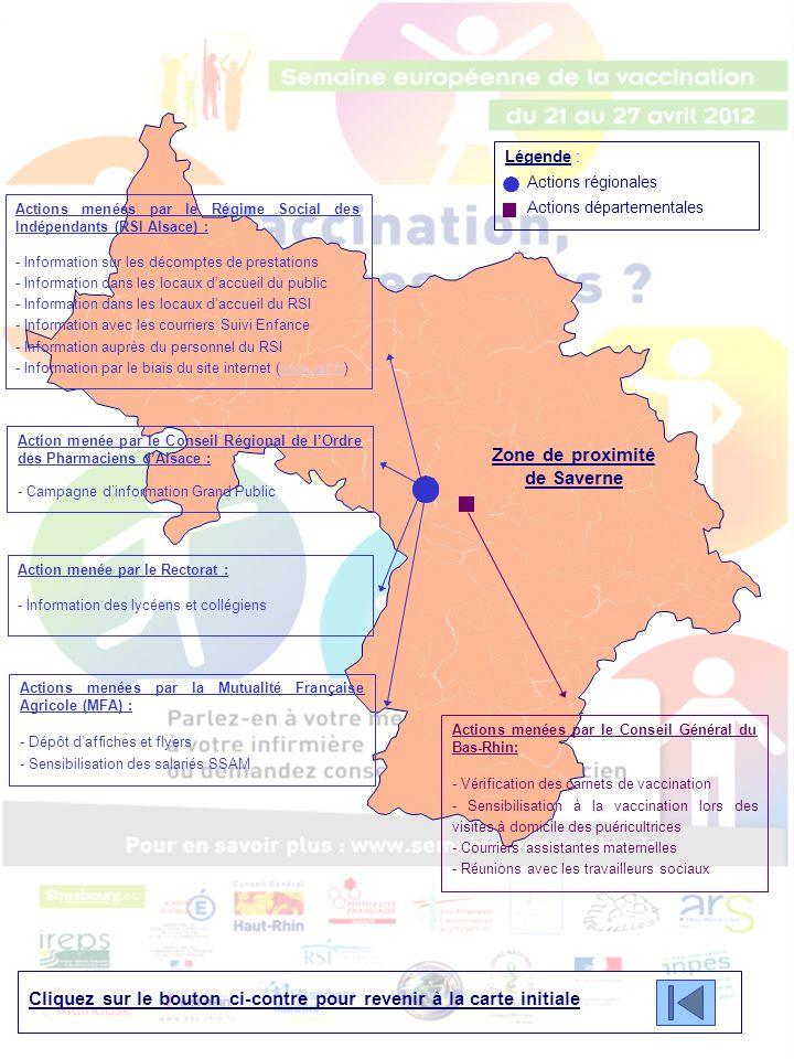 Légende : Actions régionales Actions départementales Zone de proximité de Strasbourg Cliquez sur le bouton ci-contre pour revenir à la carte initiale Cliquez sur le bouton ci-contre pour accéder aux actions locales mises en place sur la Ville de Strasbourg Actions menées par le Conseil Général du Bas-Rhin: - Vérification des carnets de vaccination - Sensibilisation à la vaccination lors des visites à domicile des puéricultrices - Courriers assistantes maternelles - Réunions avec les travailleurs sociaux Actions menées par le Régime Social des Indépendants (RSI Alsace) : - Information sur les décomptes de prestations - Information dans les locaux d'accueil du public - Information dans les locaux d'accueil du RSI - Information avec les courriers Suivi Enfance - Information auprès du personnel du RSI - Information par le biais du site internet (www.rsi.fr)www.rsi.fr Action menée par le Conseil Régional de l'Ordre des Pharmaciens d'Alsace : - Campagne d'information Grand Public Action menée par le Rectorat : - Information des lycéens et collégiens Actions menées par la Mutualité Française Agricole (MFA) : - Dépôt d'affiches et flyers - Sensibilisation des salariés SSAM