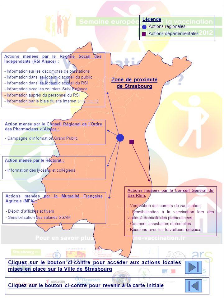 Commune de Strasbourg Action menée par le CHU Strasbourg, le Centre de vaccinations internationales, la Ville de Strasbourg, SOS Hépatites & la MFA : - Châpiteau Place Kléber : Distribution de documentation, vérification des carnets de santé, réponses aux questions Le 26 avril 2012, de 10h00 à 18h00 Actions menées par la Ville de Strasbourg : - Séances de vaccination Le 25 avril 2012 - Centre adm., Parc de l'Etoile - Séances de vaccination Lors de la semaine de la vaccination, dans les centres d'accueil - Diffusion d'un courrier aux parents des enfants âgés de 1 an et plus - Diffusion d'un courrier aux parents de jeunes filles de 14 ans concernant la vaccination HPV Action menée par l'Association Plurielles : - Information auprès de femmes migrantes Le 11 mai 2012, de 9h00 à 11h00 - 1 rue de Koenigshoffen Actions menées par le CHU de Strasbourg & le Centre de vaccinations internationales : - Conférence vers les professionnels de santé Le 24 avril 2012, à 20h15 - 1 Place de l'Hôpital - Présence au hall d'accueil du NHC Les 23, 24 et 26 avril 2012 - Affichage de posters de la SEV Action menée par la MFA : - Exposition sur le thème des vaccins Aux centres de santé de l'Esplanade Légende : Actions locales Cliquez sur le bouton ci-contre pour accéder à la carte de la zone de proximité de Strasbourg représentant les actions régionales et départementales Cliquez sur le bouton ci-contre pour revenir à la carte initiale
