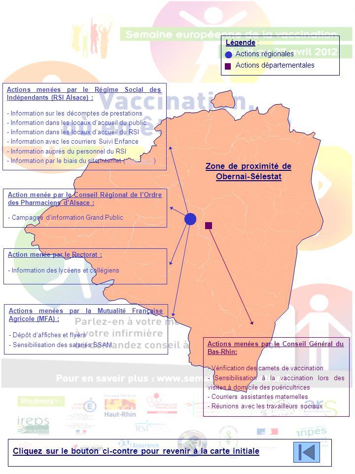 Zone de proximité de Obernai-Sélestat Cliquez sur le bouton ci-contre pour revenir à la carte initiale Légende : Actions régionales Actions départementales Actions menées par le Conseil Général du Bas-Rhin: - Vérification des carnets de vaccination - Sensibilisation à la vaccination lors des visites à domicile des puéricultrices - Courriers assistantes maternelles - Réunions avec les travailleurs sociaux Actions menées par le Régime Social des Indépendants (RSI Alsace) : - Information sur les décomptes de prestations - Information dans les locaux d'accueil du public - Information dans les locaux d'accueil du RSI - Information avec les courriers Suivi Enfance - Information auprès du personnel du RSI - Information par le biais du site internet (www.rsi.fr)www.rsi.fr Action menée par le Conseil Régional de l'Ordre des Pharmaciens d'Alsace : - Campagne d'information Grand Public Action menée par le Rectorat : - Information des lycéens et collégiens Actions menées par la Mutualité Française Agricole (MFA) : - Dépôt d'affiches et flyers - Sensibilisation des salariés SSAM