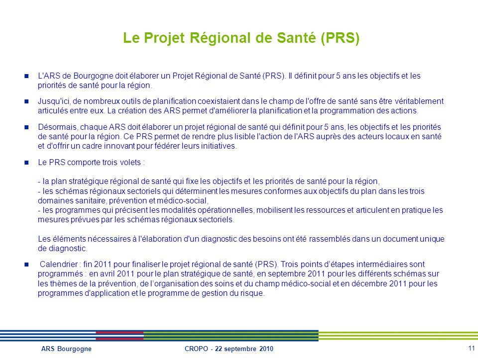 11 CROPO - 22 septembre 2010ARS Bourgogne Le Projet Régional de Santé (PRS) L'ARS de Bourgogne doit élaborer un Projet Régional de Santé (PRS). Il déf