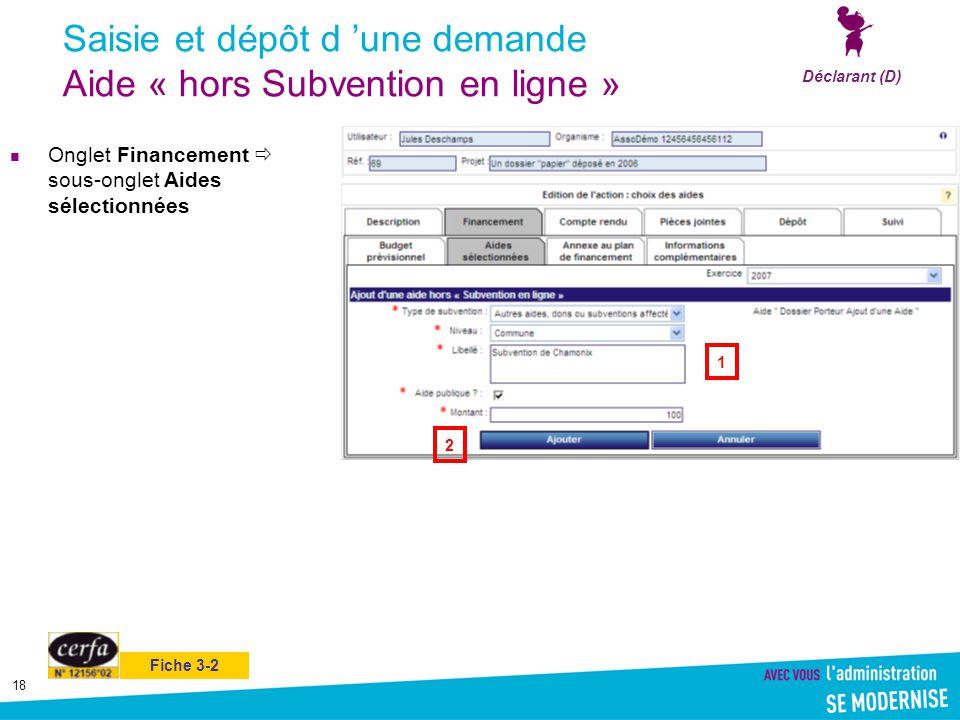 18 Saisie et dépôt d 'une demande Aide « hors Subvention en ligne » Onglet Financement  sous-onglet Aides sélectionnées Déclarant (D) 1 2 Fiche 3-2
