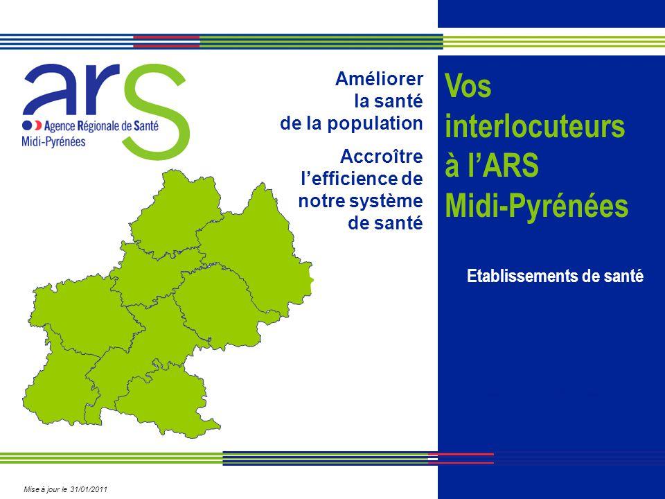 Améliorer la santé de la population Accroître l'efficience de notre système de santé Vos interlocuteurs à l'ARS Midi-Pyrénées Agence Régionale de Sant