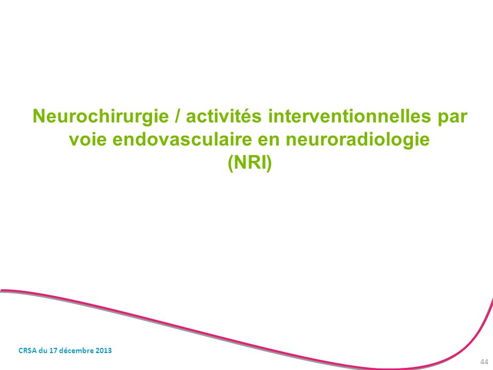 Neurochirurgie / activités interventionnelles par voie endovasculaire en neuroradiologie (NRI) CRSA du 17 décembre 2013 44