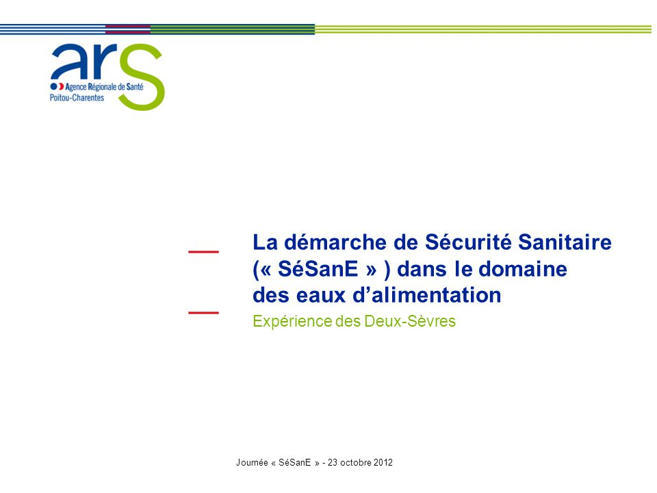Journée « SéSanE » - 23 octobre 2012 La démarche de Sécurité Sanitaire (« SéSanE » ) dans le domaine des eaux d'alimentation Expérience des Deux-Sèvre