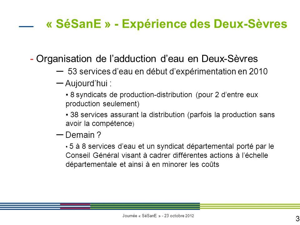 3 Journée « SéSanE » - 23 octobre 2012 - Organisation de l'adduction d'eau en Deux-Sèvres – 53 services d'eau en début d'expérimentation en 2010 – Aujourd'hui : 8 syndicats de production-distribution (pour 2 d'entre eux production seulement) 38 services assurant la distribution (parfois la production sans avoir la compétence ) – Demain .