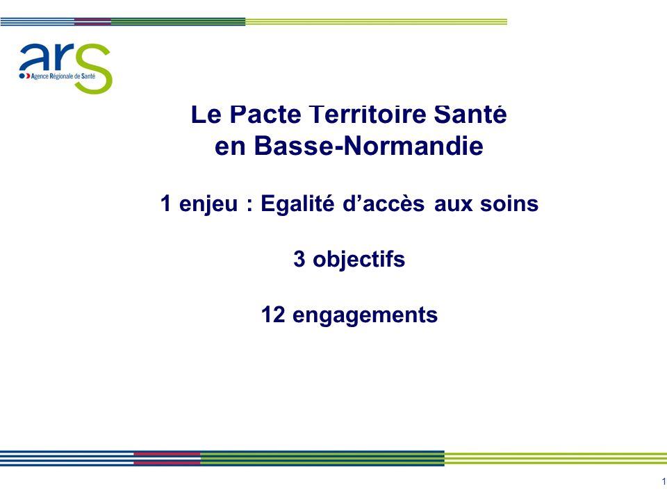 1 Le Pacte Territoire Santé en Basse-Normandie 1 enjeu : Egalité d'accès aux soins 3 objectifs 12 engagements