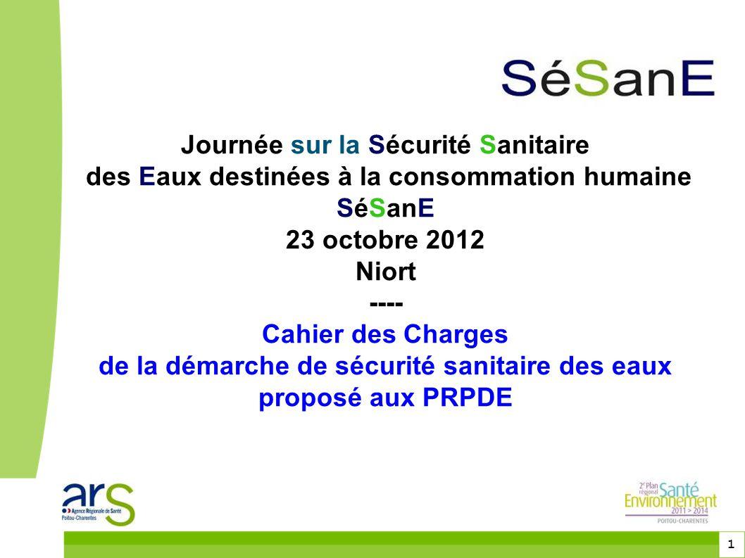 1 Journée sur la Sécurité Sanitaire des Eaux destinées à la consommation humaine SéSanE 23 octobre 2012 Niort ---- Cahier des Charges de la démarche d