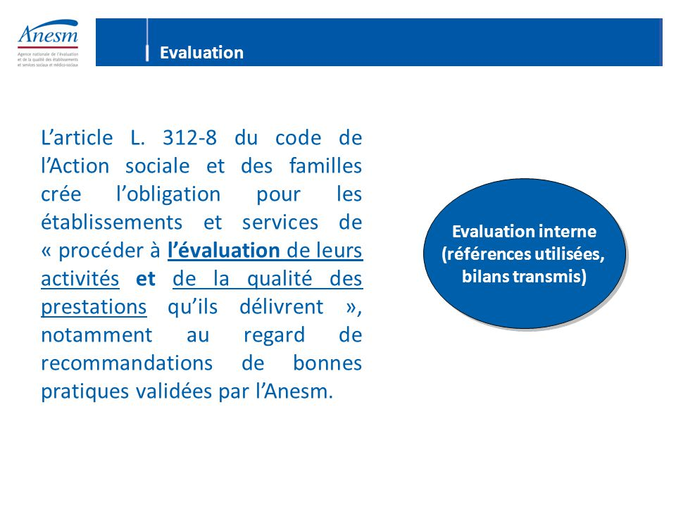 L'article L. 312-8 du code de l'Action sociale et des familles crée l'obligation pour les établissements et services de « procéder à l'évaluation de l
