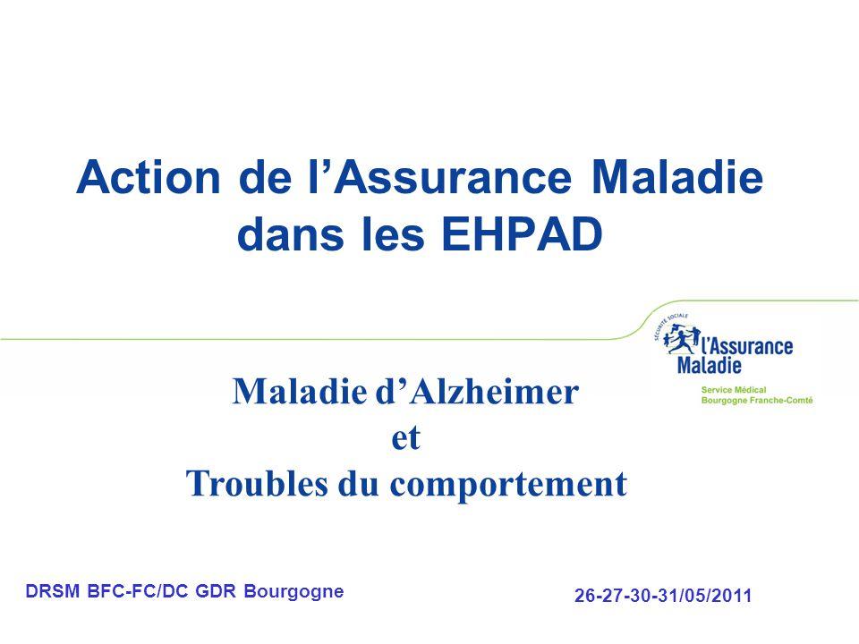Action de l'Assurance Maladie dans les EHPAD DRSM BFC-FC/DC GDR Bourgogne 26-27-30-31/05/2011 Maladie d'Alzheimer et Troubles du comportement