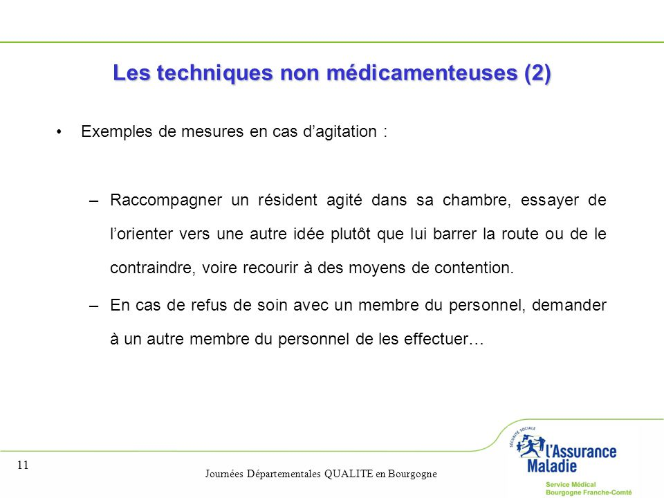 Journées Départementales QUALITE en Bourgogne 11 Les techniques non médicamenteuses (2) Exemples de mesures en cas d'agitation : –Raccompagner un rési