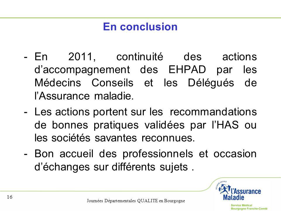 Journées Départementales QUALITE en Bourgogne 16 En conclusion -En 2011, continuité des actions d'accompagnement des EHPAD par les Médecins Conseils et les Délégués de l'Assurance maladie.