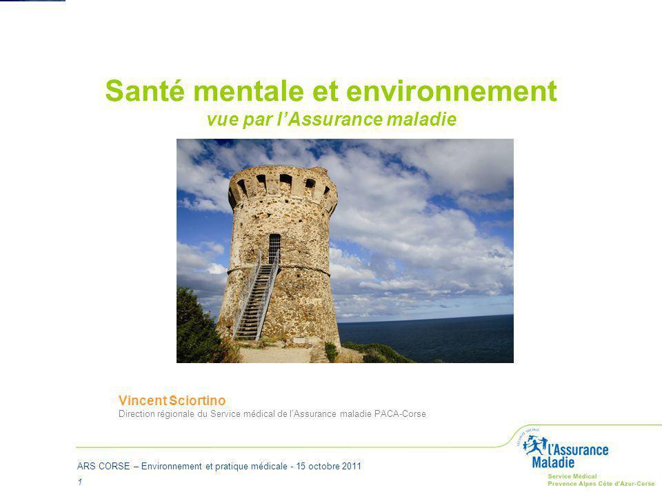 ARS CORSE – Environnement et pratique médicale - 15 octobre 2011 1 Santé mentale et environnement vue par l'Assurance maladie Vincent Sciortino Direct