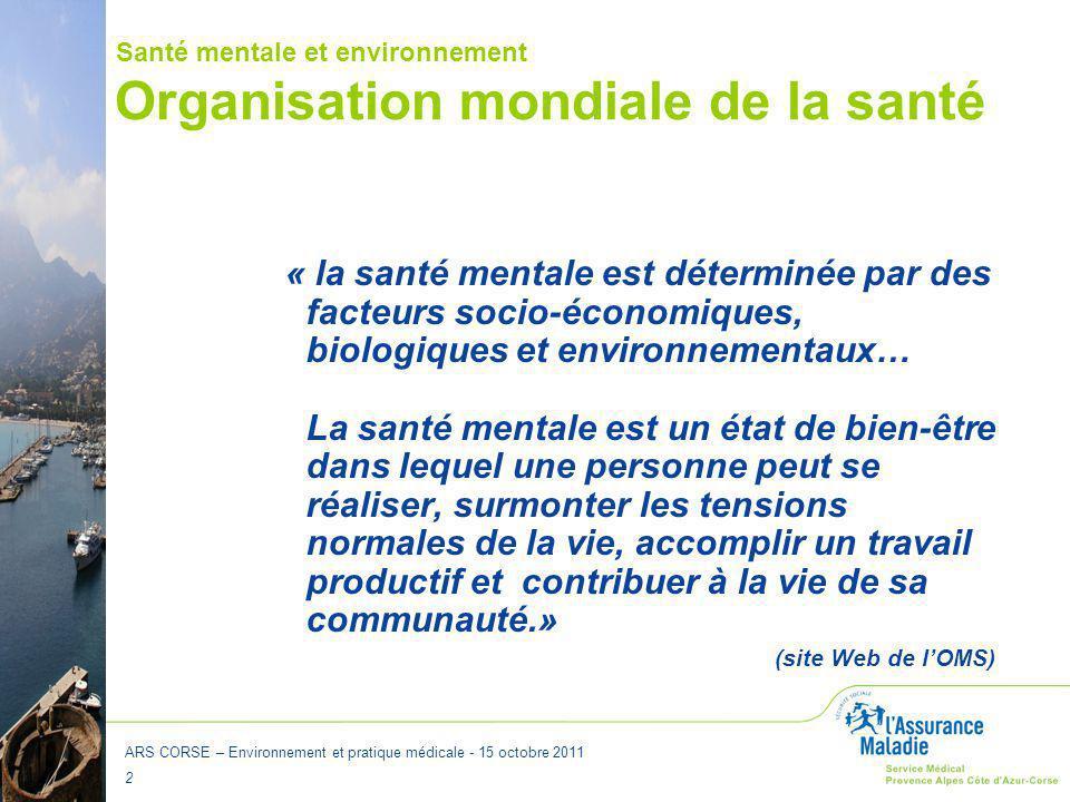 ARS CORSE – Environnement et pratique médicale - 15 octobre 2011 2 Organisation mondiale de la santé « la santé mentale est déterminée par des facteur