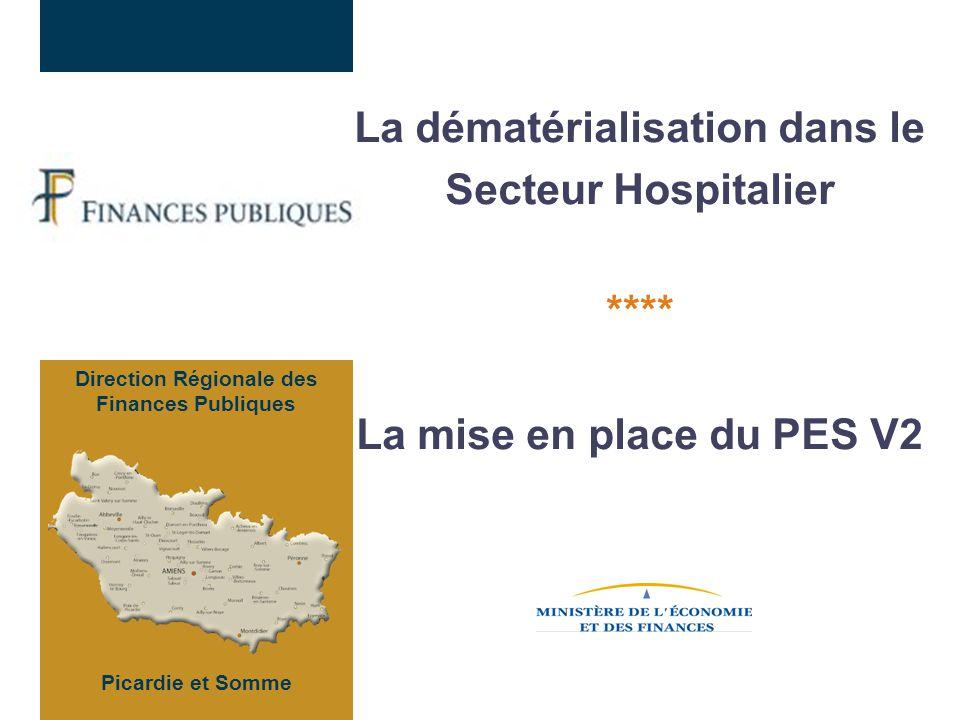 La dématérialisation dans le Secteur Hospitalier **** La mise en place du PES V2 Direction Régionale des Finances Publiques Picardie et Somme