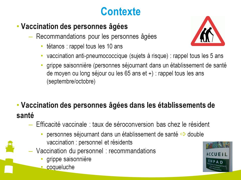 Contexte Couverture vaccinale des résidents de 65 ans et plus en Ehpa différente selon les régions – En France (Enquête Priam, France, 2006-2007) couverture vaccinale anti-pneumococcique » au nord : 60,1 % » au sud : 39,9 % – En Bourgogne et Franche-Comté (Cire, Arlin, RFClin, 2009) couverture vaccinale anti-pneumococcique » résidents à risque : 27,1 % / ensemble des résidents : 16,4 % couverture vaccinale anti-tétanique » ensemble des résidents : 39,2 %  Couverture vaccinale insuffisante en Bourgogne et Franche- Comté Diffusion d'une note ministérielle (juillet 2009) – Préconisant la vaccination anti-pneumococcique dans le cadre de la pandémie grippale A(H1N1)