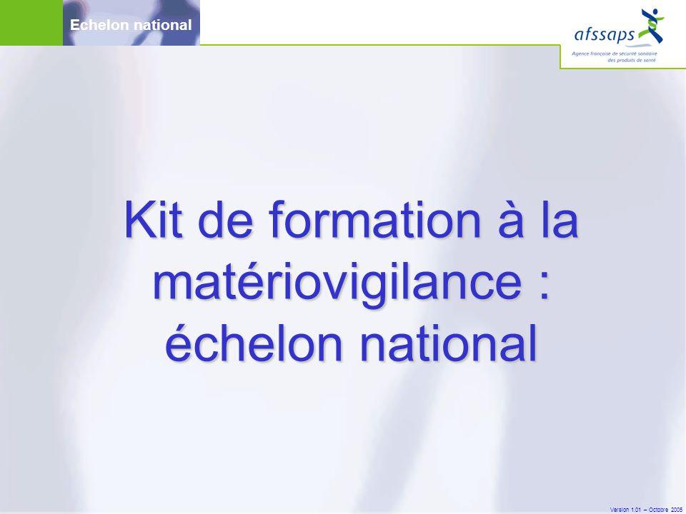 Version 1.01 – Octobre 2005 Echelon national Kit de formation à la matériovigilance : échelon national