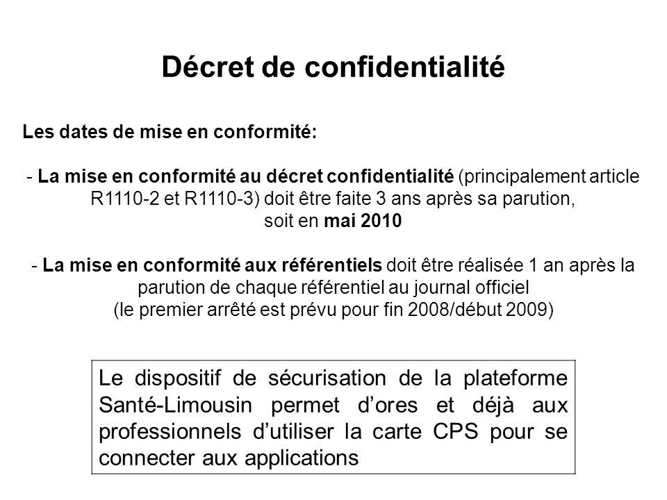 Les dates de mise en conformité: - La mise en conformité au décret confidentialité (principalement article R1110-2 et R1110-3) doit être faite 3 ans après sa parution, soit en mai 2010 - La mise en conformité aux référentiels doit être réalisée 1 an après la parution de chaque référentiel au journal officiel (le premier arrêté est prévu pour fin 2008/début 2009) Décret de confidentialité Le dispositif de sécurisation de la plateforme Santé-Limousin permet d'ores et déjà aux professionnels d'utiliser la carte CPS pour se connecter aux applications