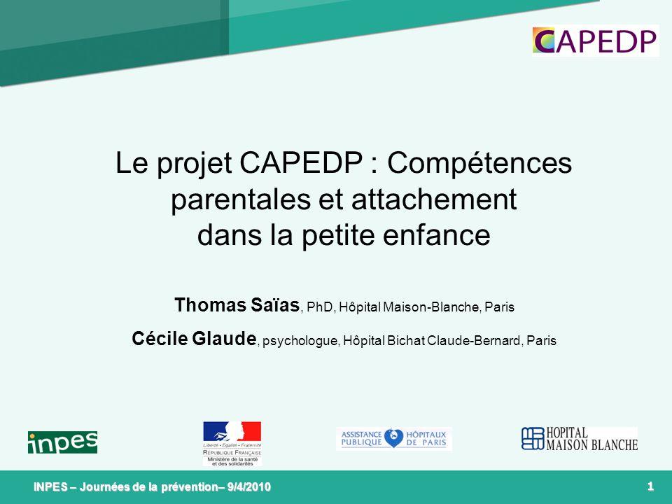 1 INPES – Journées de la prévention– 9/4/2010 Le projet CAPEDP : Compétences parentales et attachement dans la petite enfance Thomas Saïas, PhD, Hôpit