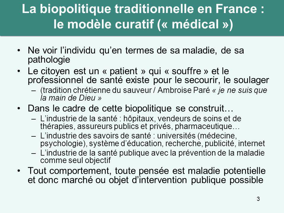 3 La biopolitique traditionnelle en France : le modèle curatif (« médical ») Ne voir l'individu qu'en termes de sa maladie, de sa pathologie Le citoye