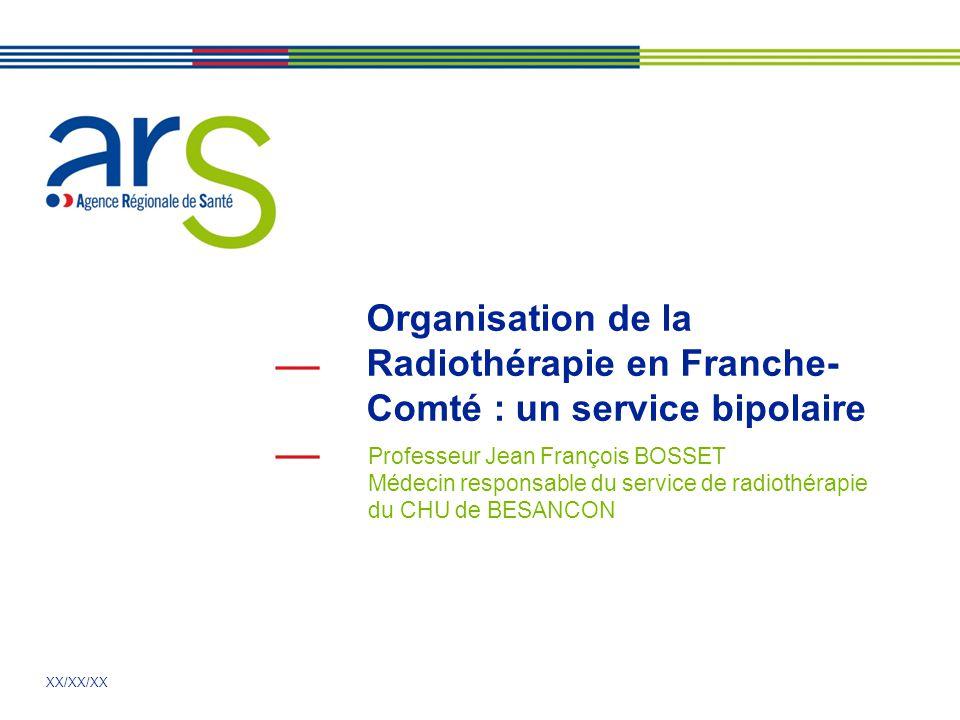 XX/XX/XX Organisation de la Radiothérapie en Franche- Comté : un service bipolaire Professeur Jean François BOSSET Médecin responsable du service de radiothérapie du CHU de BESANCON