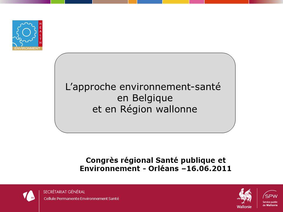 Cellule Permanente Environnement Santé Congrès régional Santé publique et Environnement - Orléans –16.06.2011 L'approche environnement-santé en Belgiq