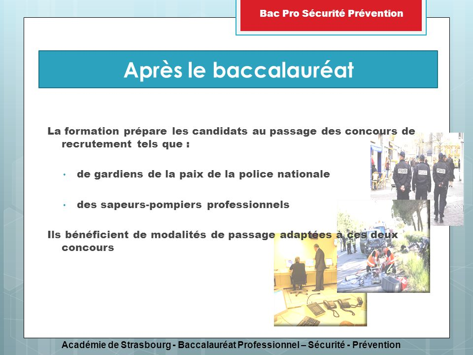 Académie de Strasbourg - Baccalauréat Professionnel – Sécurité - Prévention Bac Pro Sécurité Prévention La formation prépare les candidats au passage