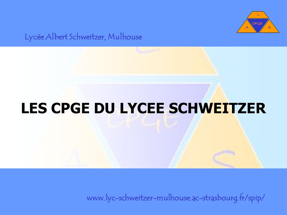 LES CPGE DU LYCEE SCHWEITZER L AS CPGE Lycée Albert Schweitzer, Mulhouse www.lyc-schweitzer-mulhouse.ac-strasbourg.fr/spip/