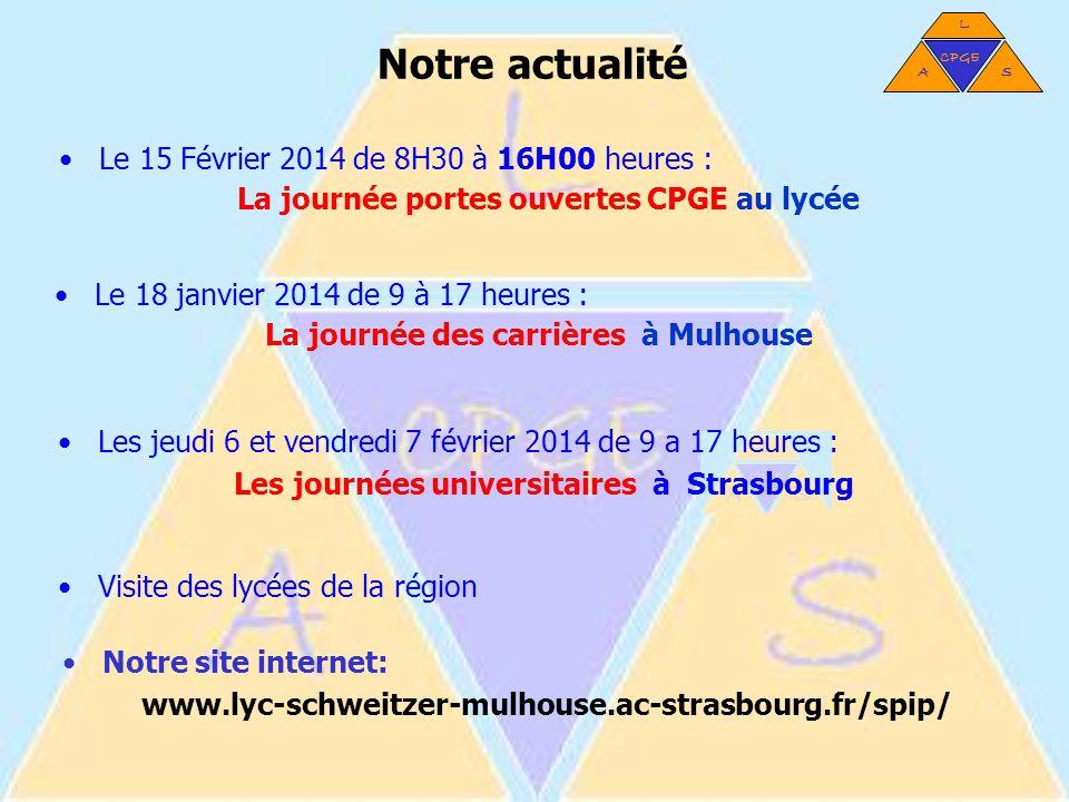 Notre actualité Le 18 janvier 2014 de 9 à 17 heures : La journée des carrières à Mulhouse Les jeudi 6 et vendredi 7 février 2014 de 9 a 17 heures : Les journées universitaires à Strasbourg Visite des lycées de la région Notre site internet: www.lyc-schweitzer-mulhouse.ac-strasbourg.fr/spip/ L AS CPGE Le 15 Février 2014 de 8H30 à 16H00 heures : La journée portes ouvertes CPGE au lycée