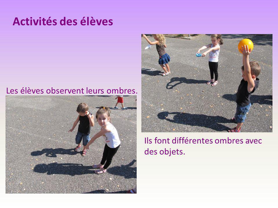 Activités des élèves Les élèves observent leurs ombres. Ils font différentes ombres avec des objets.