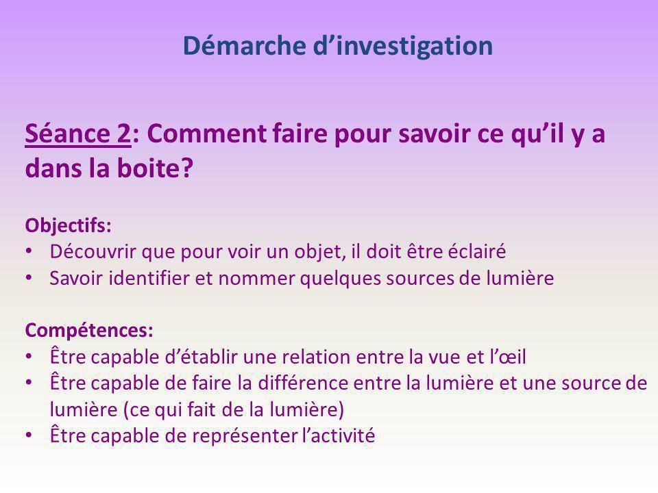 Démarche d'investigation Séance 2: Comment faire pour savoir ce qu'il y a dans la boite? Objectifs: Découvrir que pour voir un objet, il doit être écl