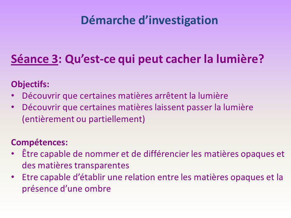 Démarche d'investigation Séance 3: Qu'est-ce qui peut cacher la lumière? Objectifs: Découvrir que certaines matières arrêtent la lumière Découvrir que