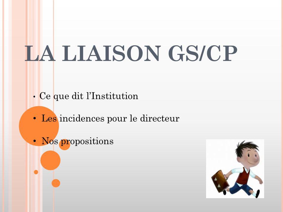 LA LIAISON GS/CP Ce que dit l'Institution Les incidences pour le directeur Nos propositions