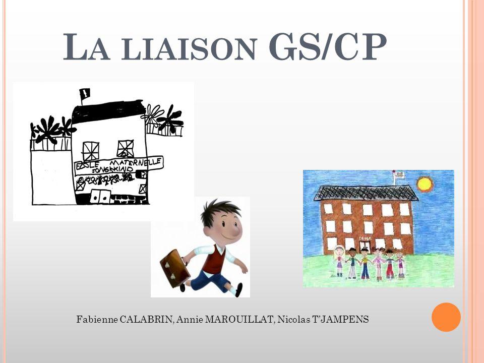 L A LIAISON GS/CP Fabienne CALABRIN, Annie MAROUILLAT, Nicolas T'JAMPENS