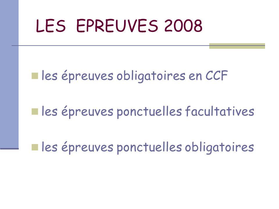 LES EPREUVES 2008 les épreuves obligatoires en CCF les épreuves ponctuelles facultatives les épreuves ponctuelles obligatoires