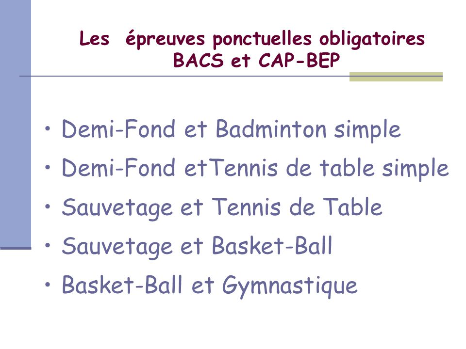 Les épreuves ponctuelles obligatoires BACS et CAP-BEP Demi-Fond et Badminton simple Demi-Fond etTennis de table simple Sauvetage et Tennis de Table Sauvetage et Basket-Ball Basket-Ball et Gymnastique