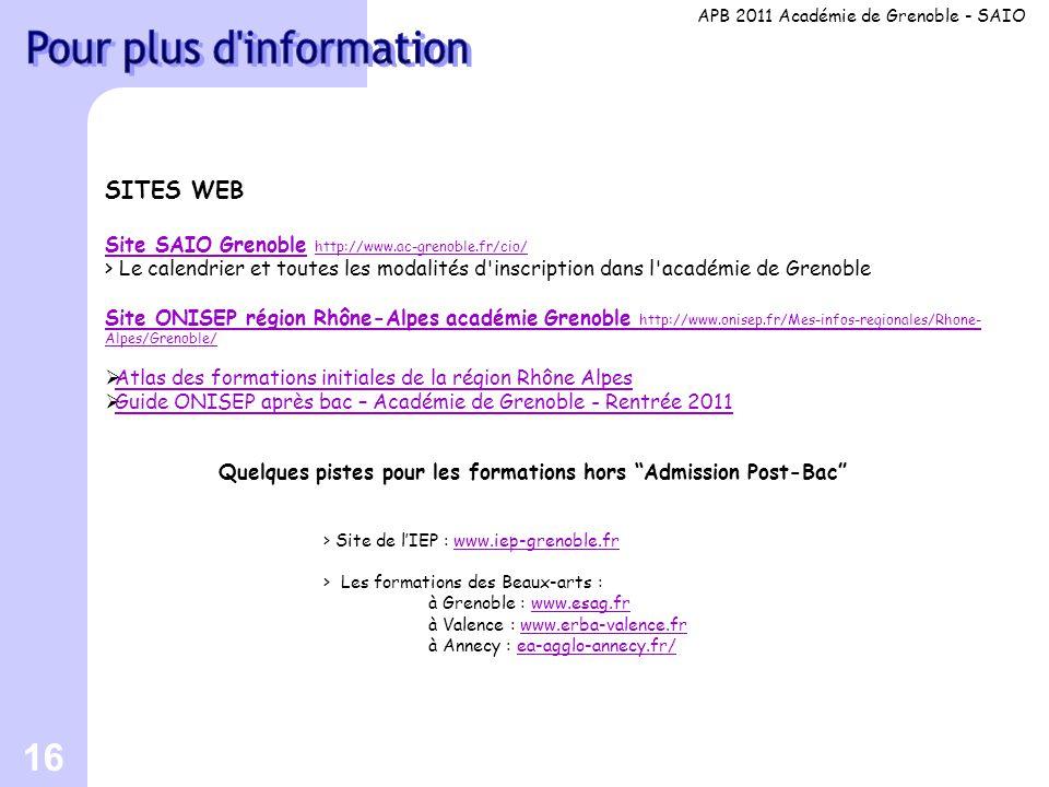 16 SITES WEB Site SAIO GrenobleSite SAIO Grenoble http://www.ac-grenoble.fr/cio/ http://www.ac-grenoble.fr/cio/ > Le calendrier et toutes les modalités d inscription dans l académie de Grenoble Site ONISEP région Rhône-Alpes académie Grenoble http://www.onisep.fr/Mes-infos-regionales/Rhone- Alpes/Grenoble/  Atlas des formations initiales de la région Rhône Alpes Atlas des formations initiales de la région Rhône Alpes  Guide ONISEP après bac – Académie de Grenoble - Rentrée 2011 Guide ONISEP après bac – Académie de Grenoble - Rentrée 2011 Quelques pistes pour les formations hors Admission Post-Bac > Site de l'IEP : www.iep-grenoble.frwww.iep-grenoble.fr > Les formations des Beaux-arts : à Grenoble : www.esag.frwww.esag.fr à Valence : www.erba-valence.frwww.erba-valence.fr à Annecy : ea-agglo-annecy.fr/ea-agglo-annecy.fr/ APB 2011 Académie de Grenoble - SAIO