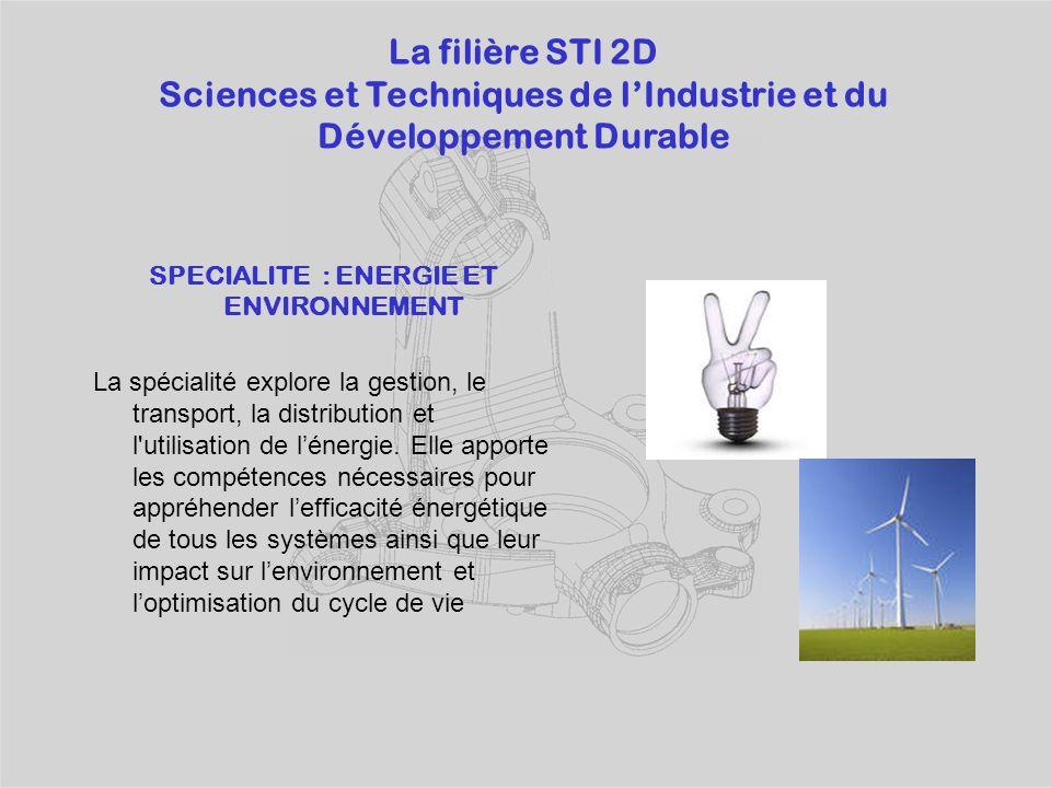 La filière STI 2D Sciences et Techniques de l'Industrie et du Développement Durable SPECIALITE : ENERGIE ET ENVIRONNEMENT La spécialité explore la gestion, le transport, la distribution et l utilisation de l'énergie.