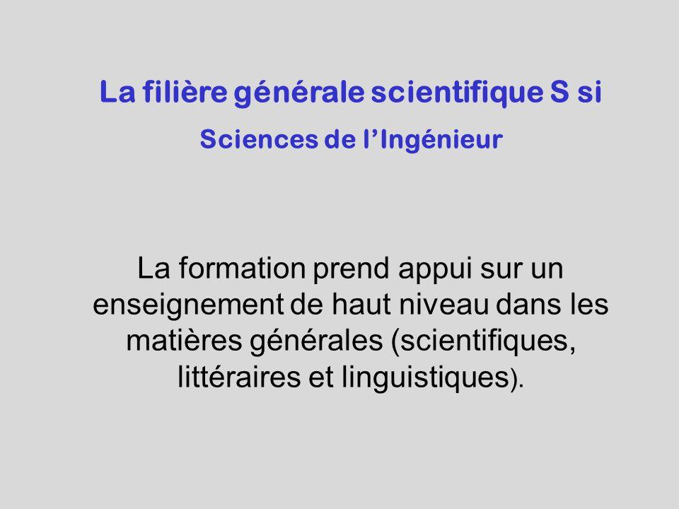 La filière générale scientifique S si Sciences de l'Ingénieur La formation prend appui sur un enseignement de haut niveau dans les matières générales (scientifiques, littéraires et linguistiques ).