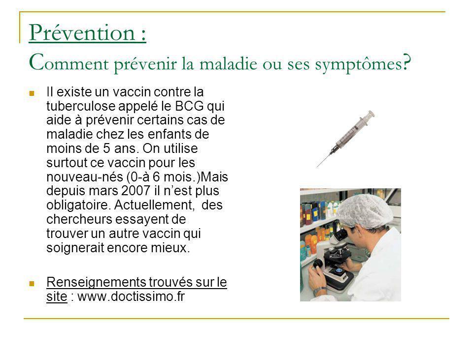 Prévention : C omment prévenir la maladie ou ses symptômes ? Il existe un vaccin contre la tuberculose appelé le BCG qui aide à prévenir certains cas